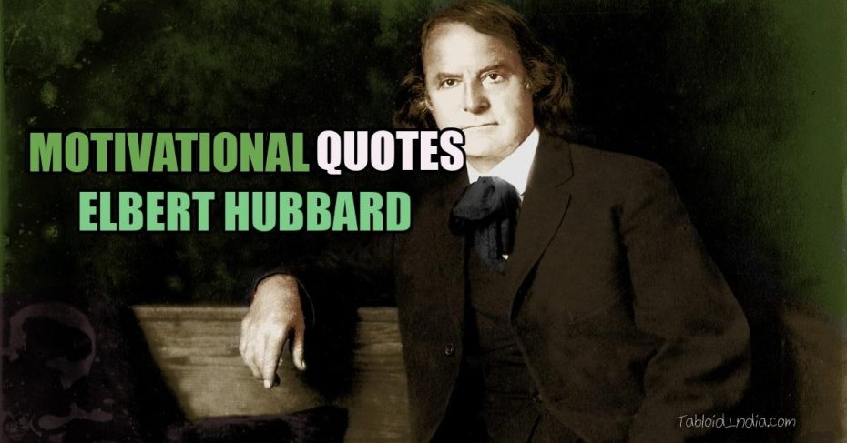 Motivational Quotes by American Writer Elbert Hubbard