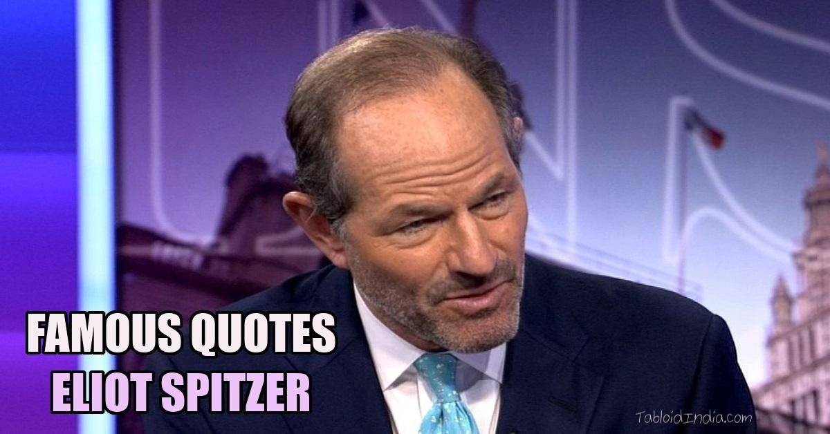 40 Famous Quotes by American Politician Eliot Spitzer