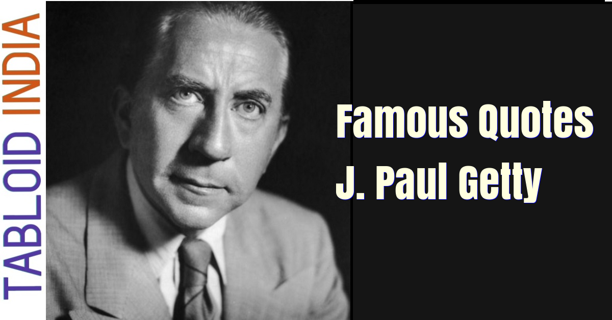 Famous Quotes by Industrialist J. Paul Getty